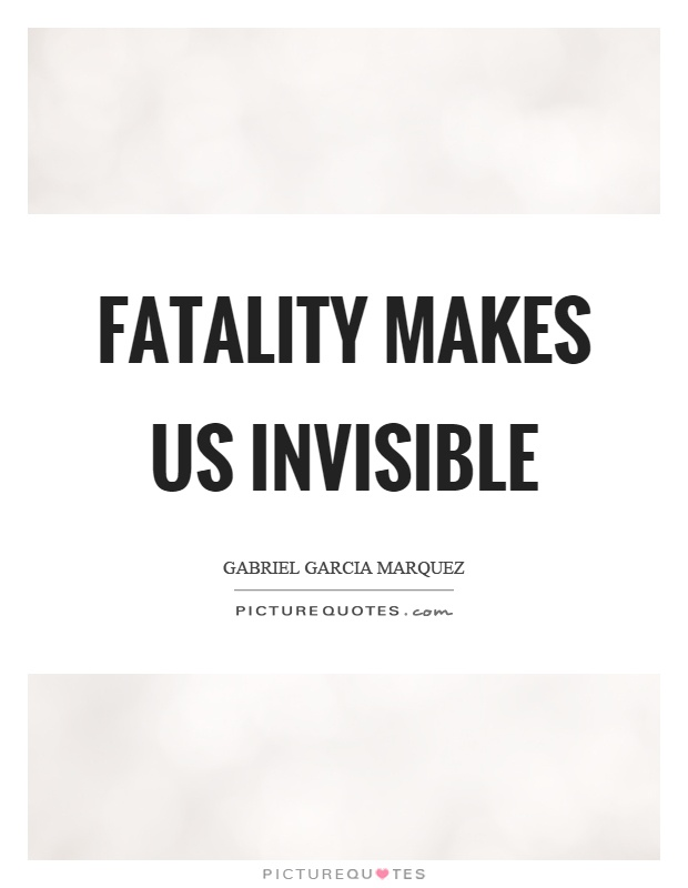 Fatality makes us invisible Picture Quote #1