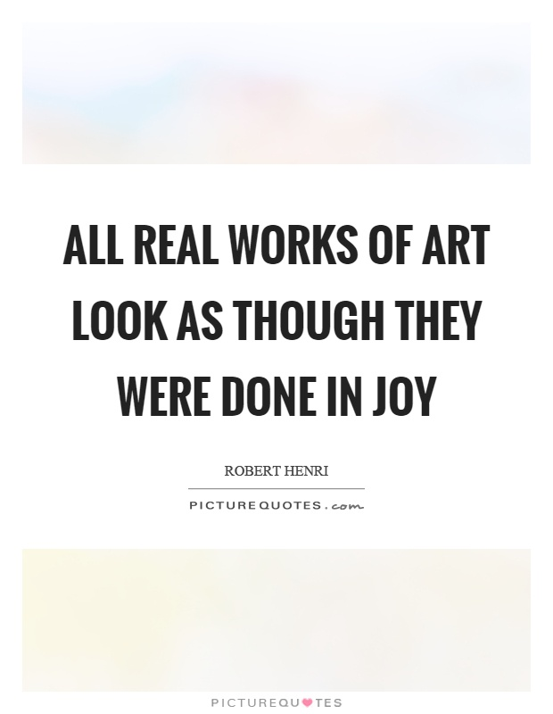 All real works of art look as though they were done in joy Picture Quote #1