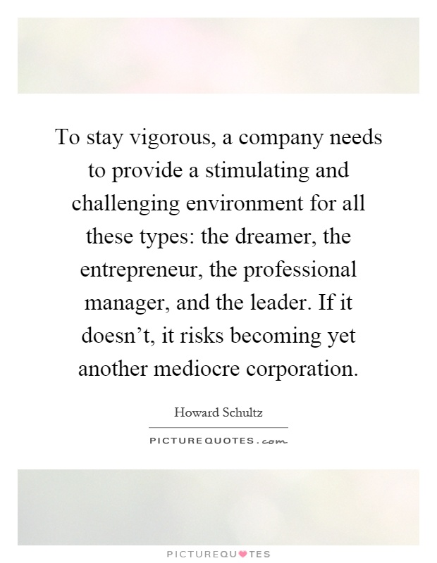 To stay vigorous, a company needs to provide a stimulating and challenging environment for all these types: the dreamer, the entrepreneur, the professional manager, and the leader. If it doesn't, it risks becoming yet another mediocre corporation Picture Quote #1