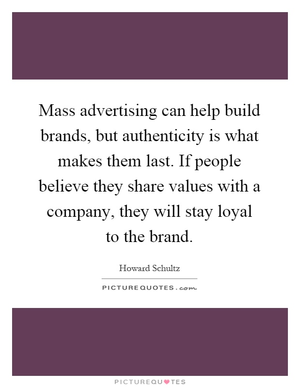 Mass advertising can help build brands, but authenticity is what makes them last. If people believe they share values with a company, they will stay loyal to the brand Picture Quote #1