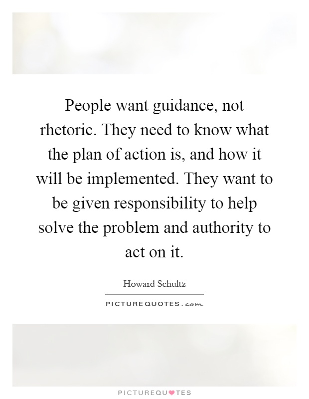 People want guidance, not rhetoric. They need to know what the plan of action is, and how it will be implemented. They want to be given responsibility to help solve the problem and authority to act on it Picture Quote #1