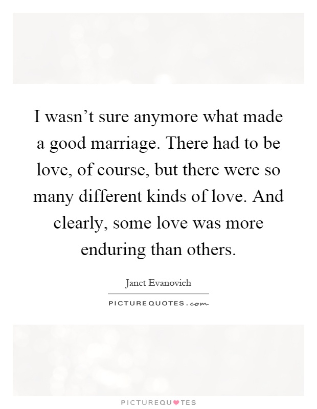 I wasn't sure anymore what made a good marriage. There had to be love, of course, but there were so many different kinds of love. And clearly, some love was more enduring than others Picture Quote #1