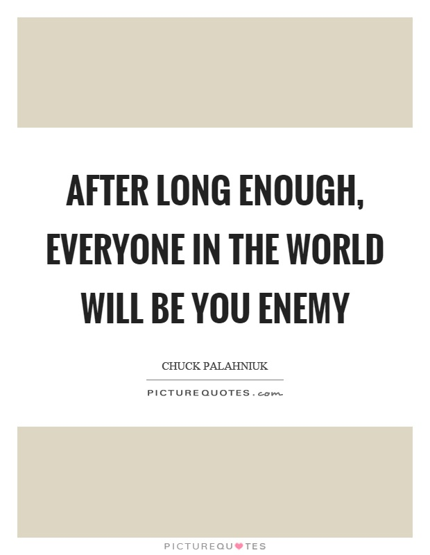 After long enough, everyone in the world will be you enemy Picture Quote #1
