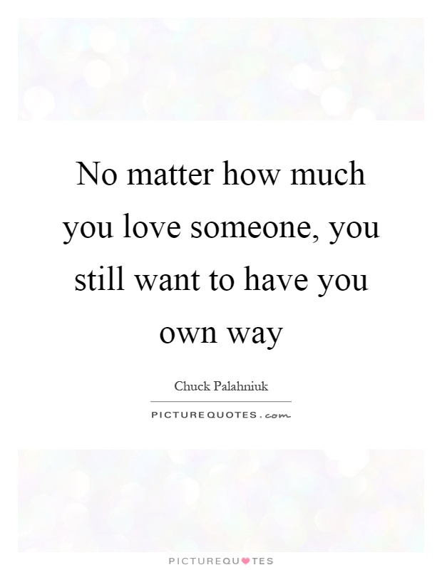 No matter how much you love someone, you still want to have ...