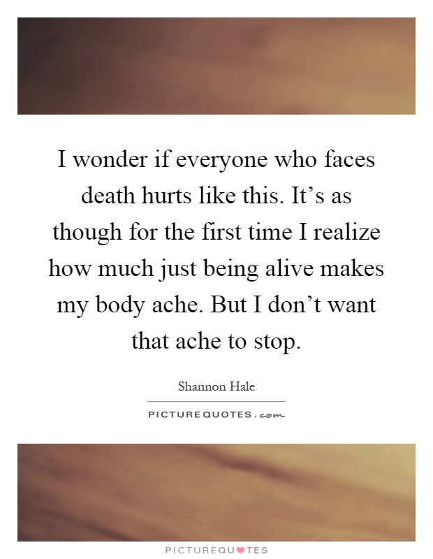I wonder if everyone who faces death hurts like this. It's as though for the first time I realize how much just being alive makes my body ache. But I don't want that ache to stop Picture Quote #1