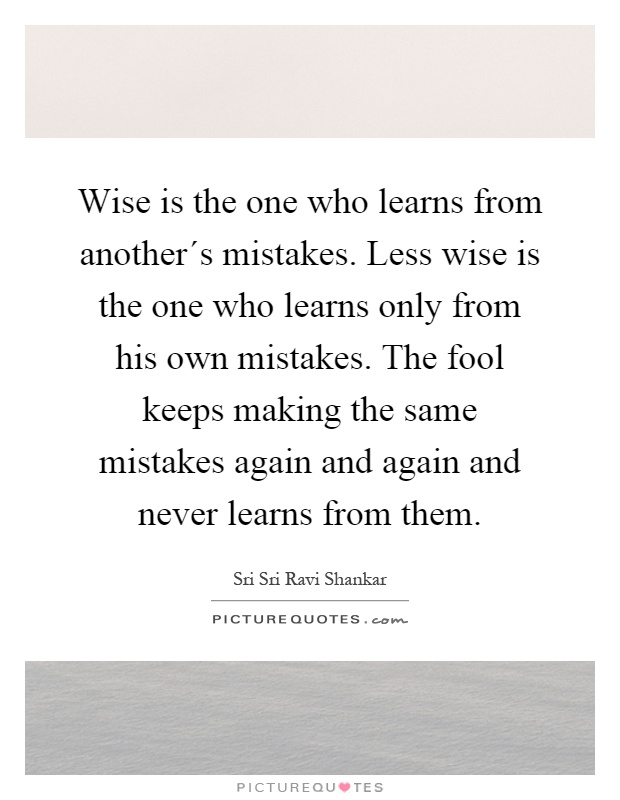 Wise is the one who learns from another´s mistakes. Less wise is the one who learns only from his own mistakes. The fool keeps making the same mistakes again and again and never learns from them Picture Quote #1