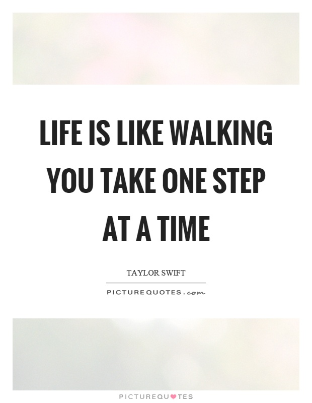 Life is like walking you take one step at a time Picture Quote #1
