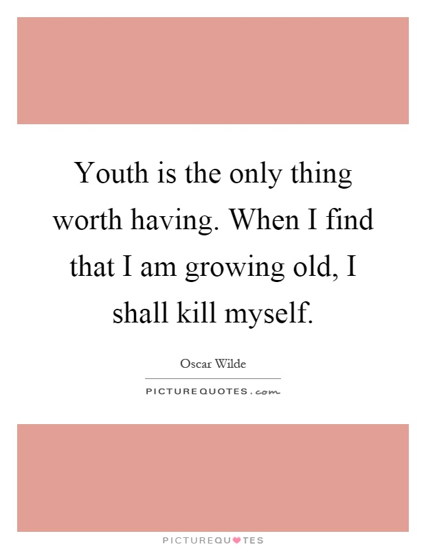 Youth is the only thing worth having. When I find that I am growing old, I shall kill myself Picture Quote #1