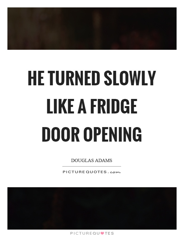 He turned slowly like a fridge door opening Picture Quote #1