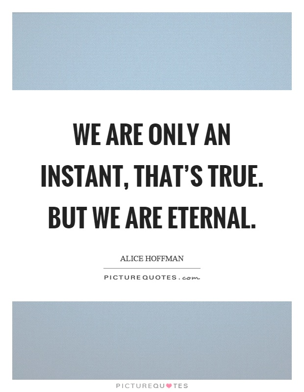 We are only an instant, that's true. But we are eternal Picture Quote #1
