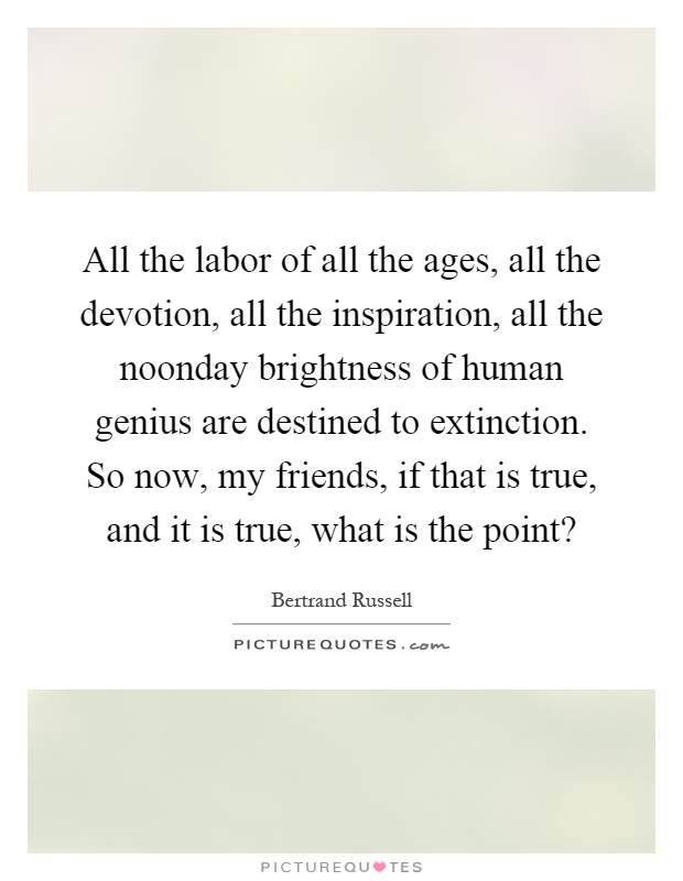 All the labor of all the ages, all the devotion, all the inspiration, all the noonday brightness of human genius are destined to extinction. So now, my friends, if that is true, and it is true, what is the point? Picture Quote #1