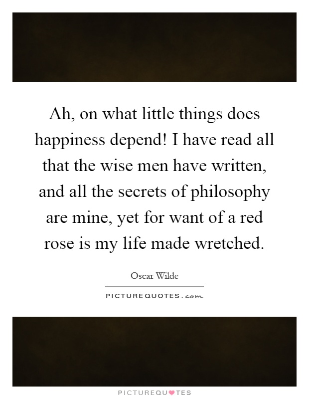 Ah, on what little things does happiness depend! I have read all that the wise men have written, and all the secrets of philosophy are mine, yet for want of a red rose is my life made wretched Picture Quote #1