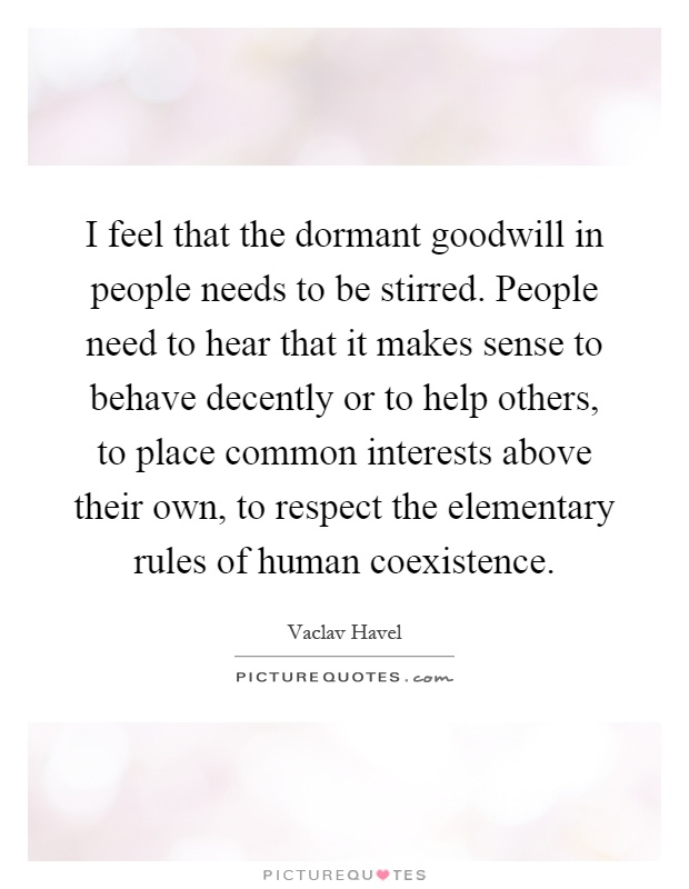I feel that the dormant goodwill in people needs to be stirred. People need to hear that it makes sense to behave decently or to help others, to place common interests above their own, to respect the elementary rules of human coexistence Picture Quote #1