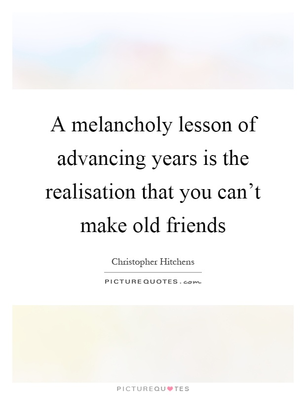 A melancholy lesson of advancing years is the realisation that you can't make old friends Picture Quote #1