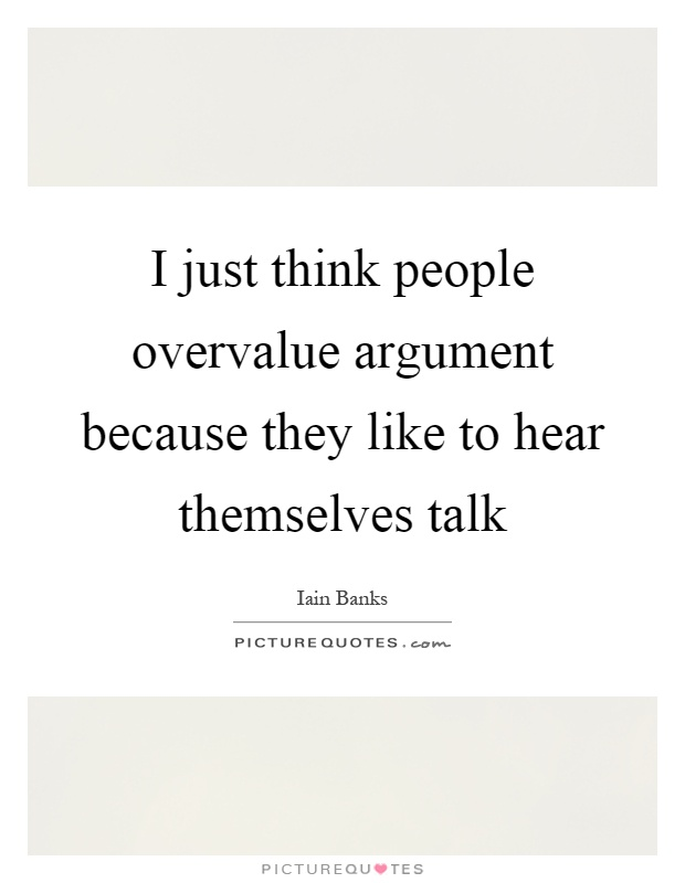 I just think people overvalue argument because they like to hear themselves talk Picture Quote #1