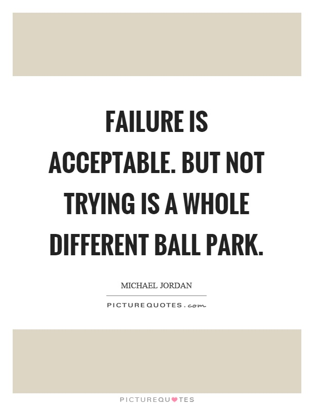 Failure is acceptable. but not trying is a whole different ball park Picture Quote #1