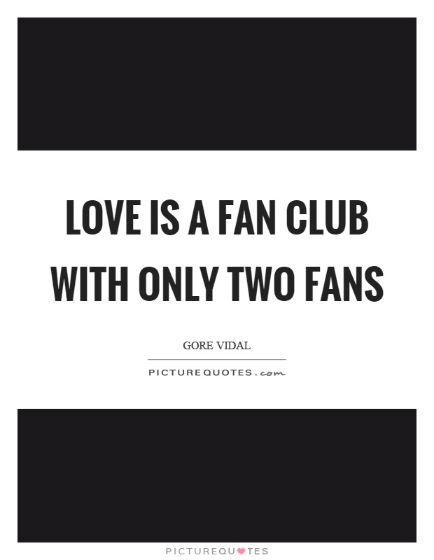 Love is a fan club with only two fans Picture Quote #1