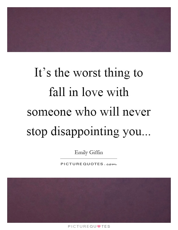 It's the worst thing to fall in love with someone who will never stop disappointing you Picture Quote #1