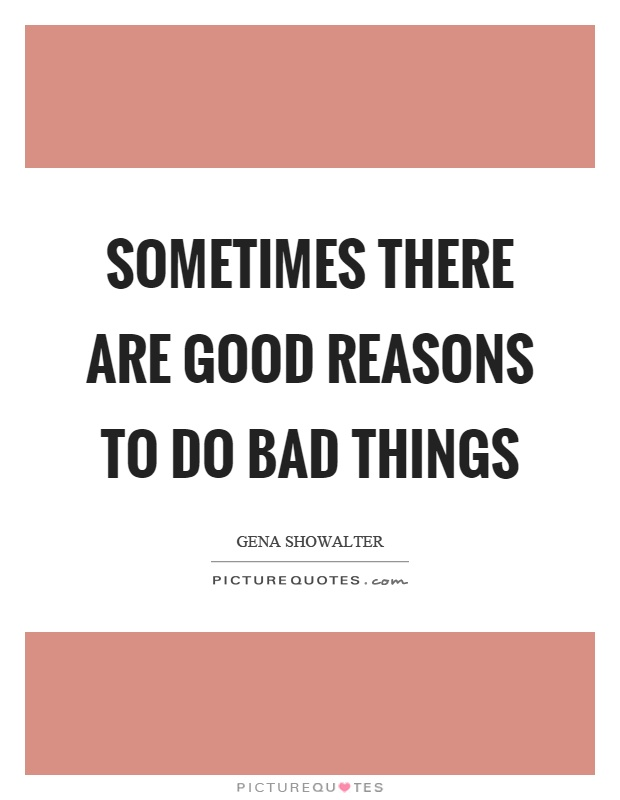 Sometimes there are good reasons to do bad things Picture Quote #1