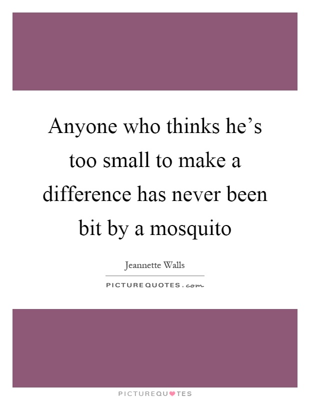 Anyone who thinks he's too small to make a difference has never been bit by a mosquito Picture Quote #1
