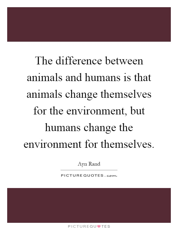 The difference between animals and humans is that animals change themselves for the environment, but humans change the environment for themselves Picture Quote #1