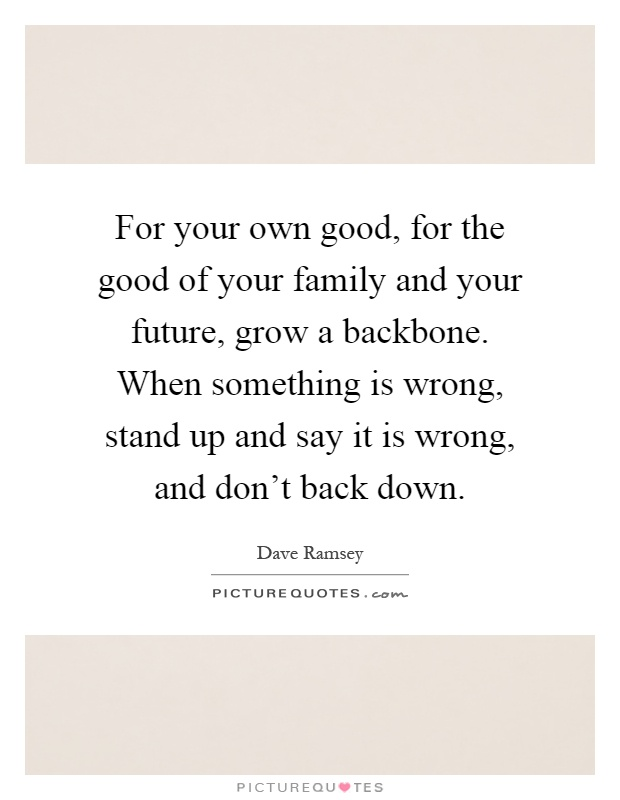 For your own good, for the good of your family and your future, grow a backbone. When something is wrong, stand up and say it is wrong, and don't back down Picture Quote #1