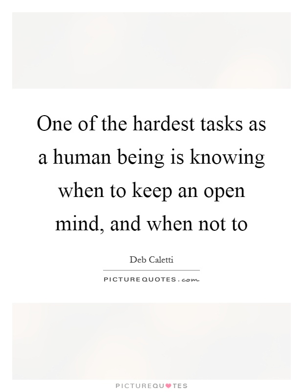 One of the hardest tasks as a human being is knowing when to keep an open mind, and when not to Picture Quote #1
