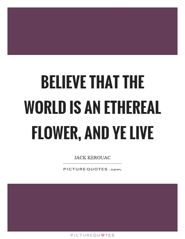 Believe that the world is an ethereal flower, and ye live Picture Quote #1