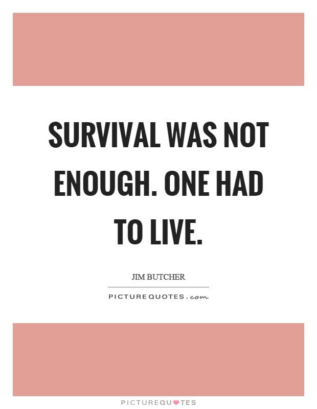 Survival was not enough. One had to live Picture Quote #1