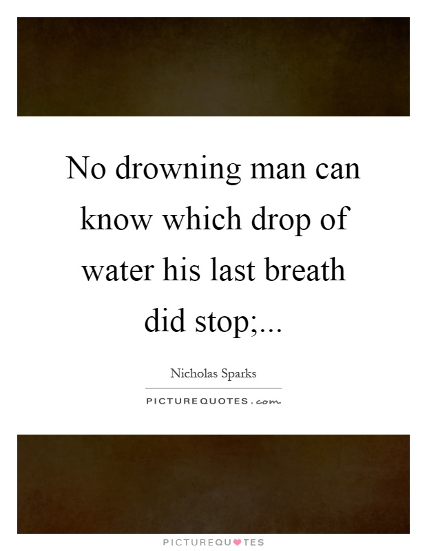 No drowning man can know which drop of water his last breath did stop; Picture Quote #1