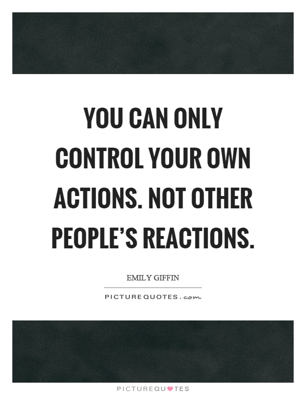 You can only control your own actions. Not other people's reactions Picture Quote #1
