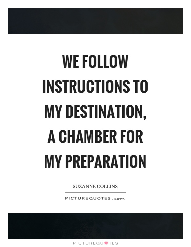 We follow instructions to my destination, a chamber for my preparation Picture Quote #1
