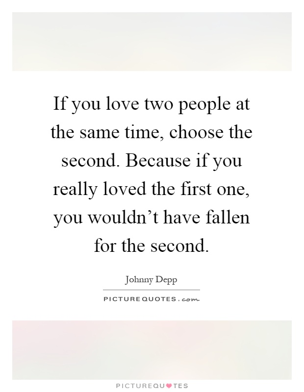 If you love two people at the same time, choose the second ...