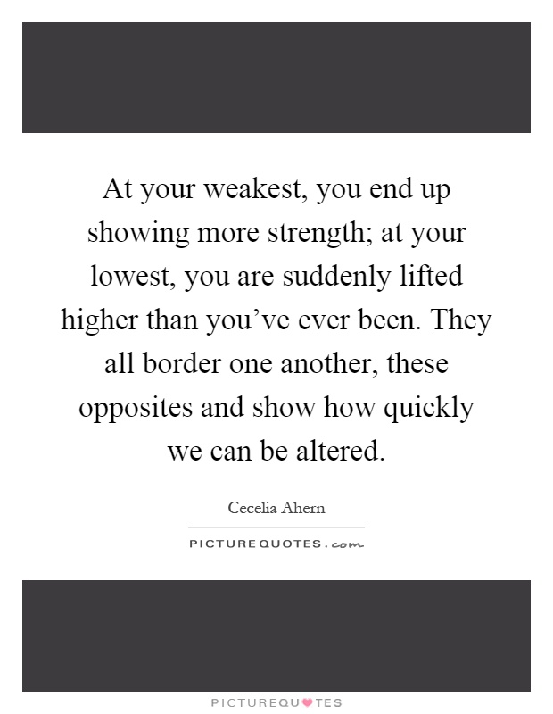 At your weakest, you end up showing more strength; at your lowest, you are suddenly lifted higher than you've ever been. They all border one another, these opposites and show how quickly we can be altered Picture Quote #1