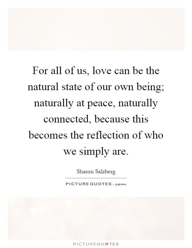 For all of us, love can be the natural state of our own being; naturally at peace, naturally connected, because this becomes the reflection of who we simply are Picture Quote #1