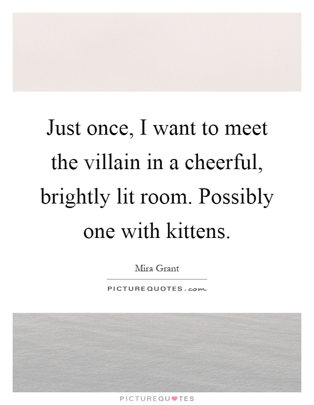 Just once, I want to meet the villain in a cheerful, brightly lit room. Possibly one with kittens Picture Quote #1