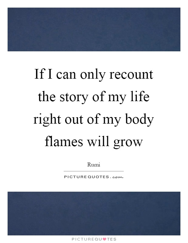 If I can only recount the story of my life right out of my body flames will grow Picture Quote #1