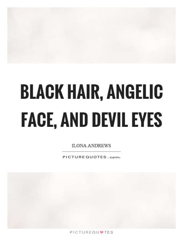 Black hair, angelic face, and devil eyes Picture Quote #1