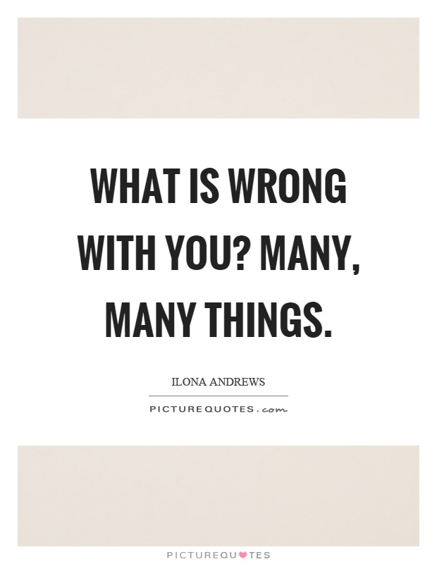 What is wrong with you? Many, many things Picture Quote #1