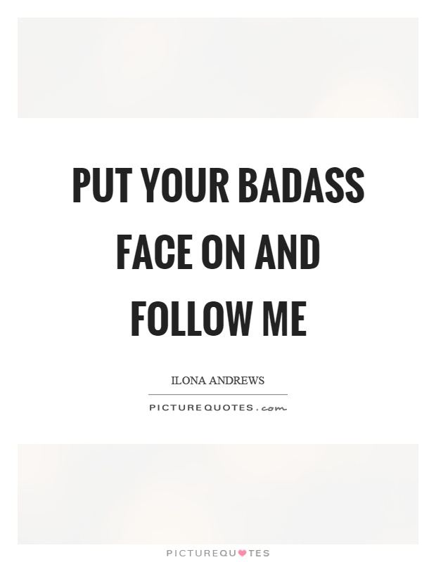 Put your badass face on and follow me Picture Quote #1