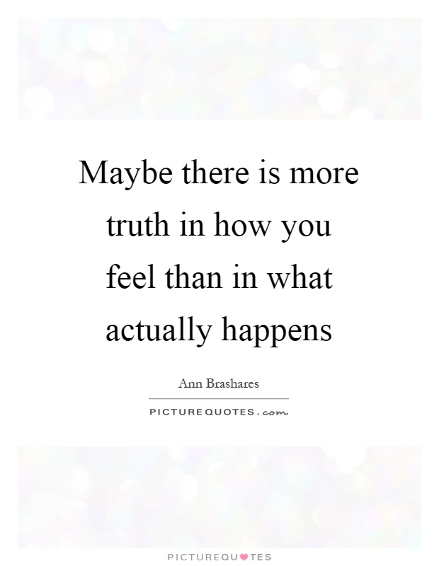 Maybe there is more truth in how you feel than in what actually happens Picture Quote #1