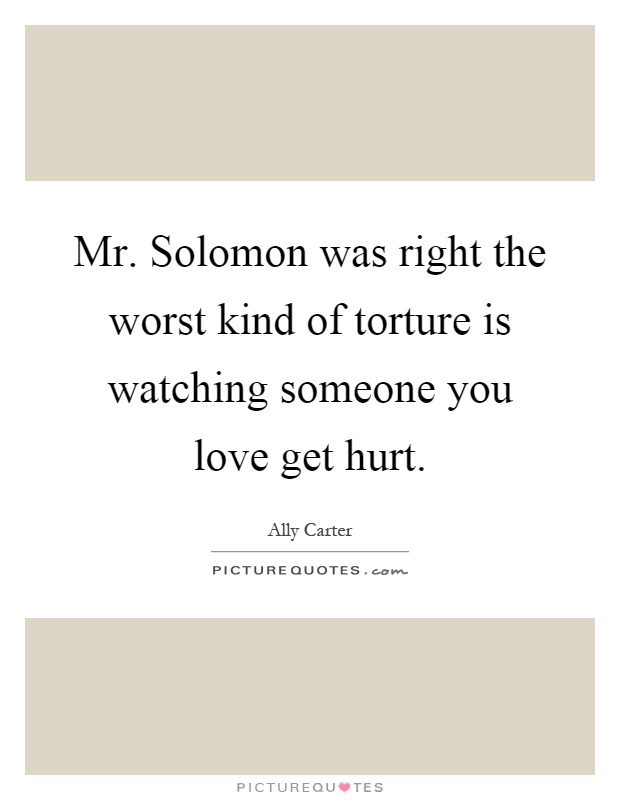 Mr. Solomon was right the worst kind of torture is watching someone you love get hurt Picture Quote #1