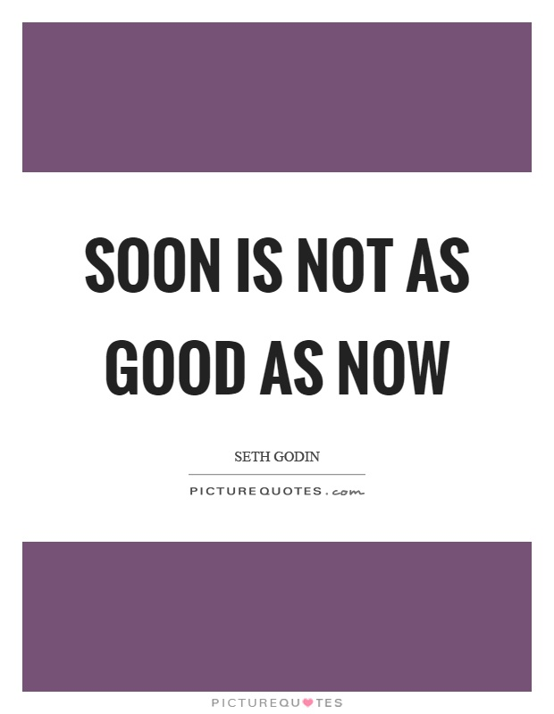Soon is not as good as now Picture Quote #1