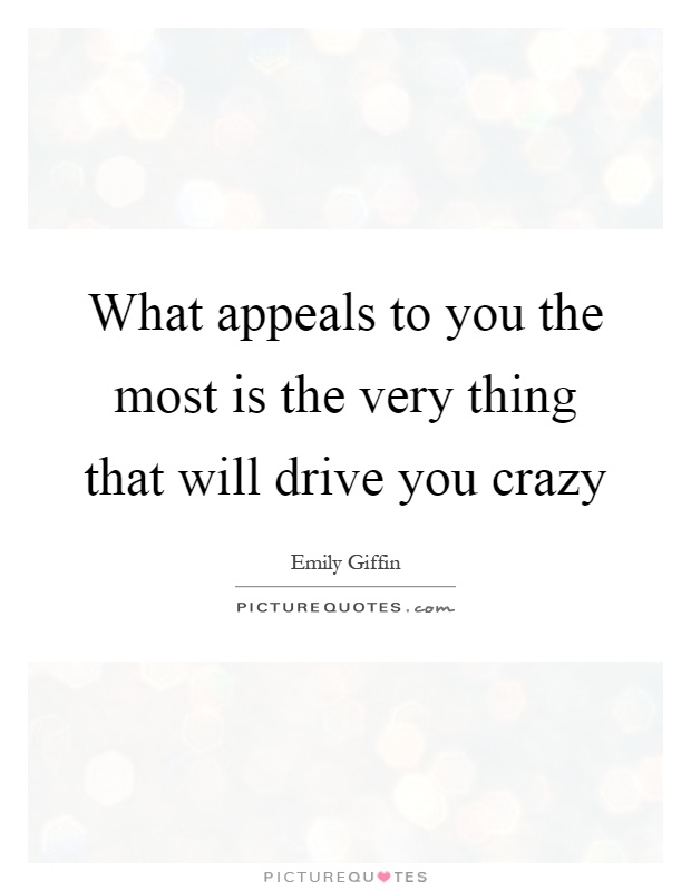 What appeals to you the most is the very thing that will drive you crazy Picture Quote #1