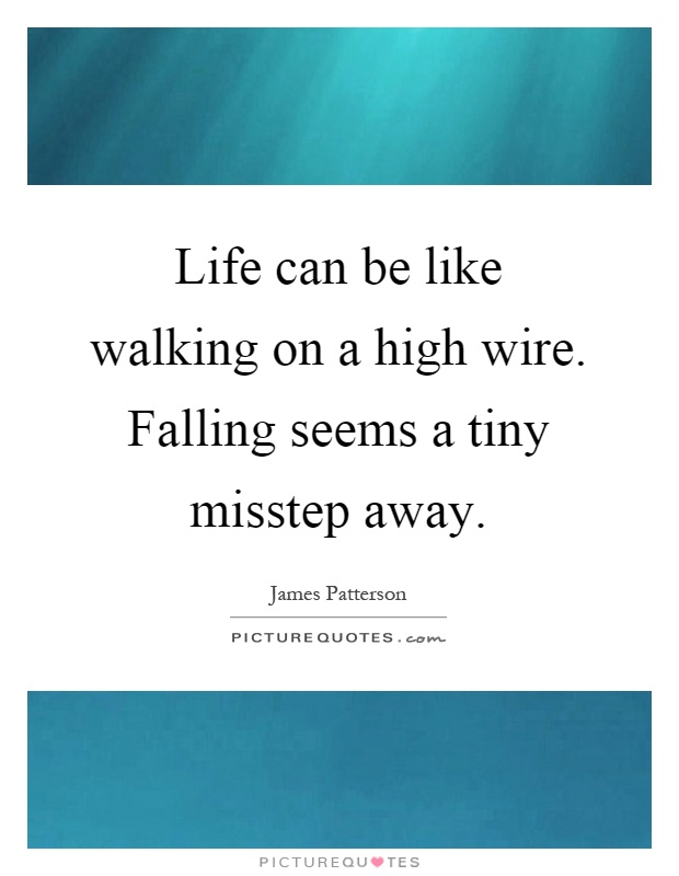 Life can be like walking on a high wire. Falling seems a tiny misstep away Picture Quote #1