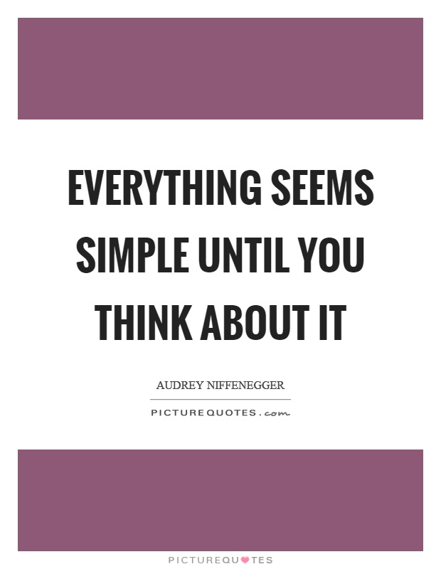 Everything seems simple until you think about it Picture Quote #1