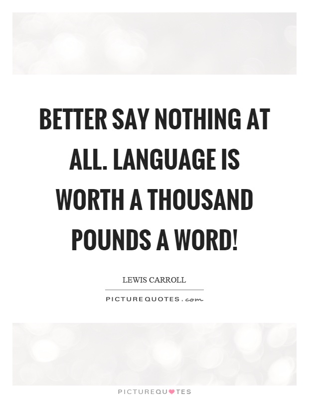 Better say nothing at all. Language is worth a thousand pounds a word! Picture Quote #1