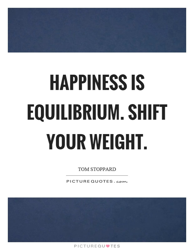 Happiness is equilibrium. Shift your weight Picture Quote #1
