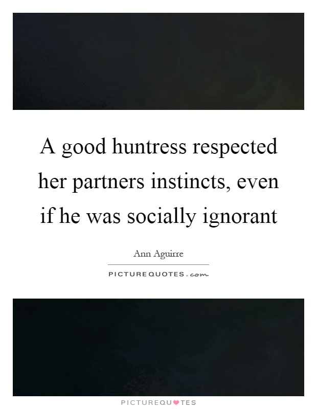 A good huntress respected her partners instincts, even if he was socially ignorant Picture Quote #1