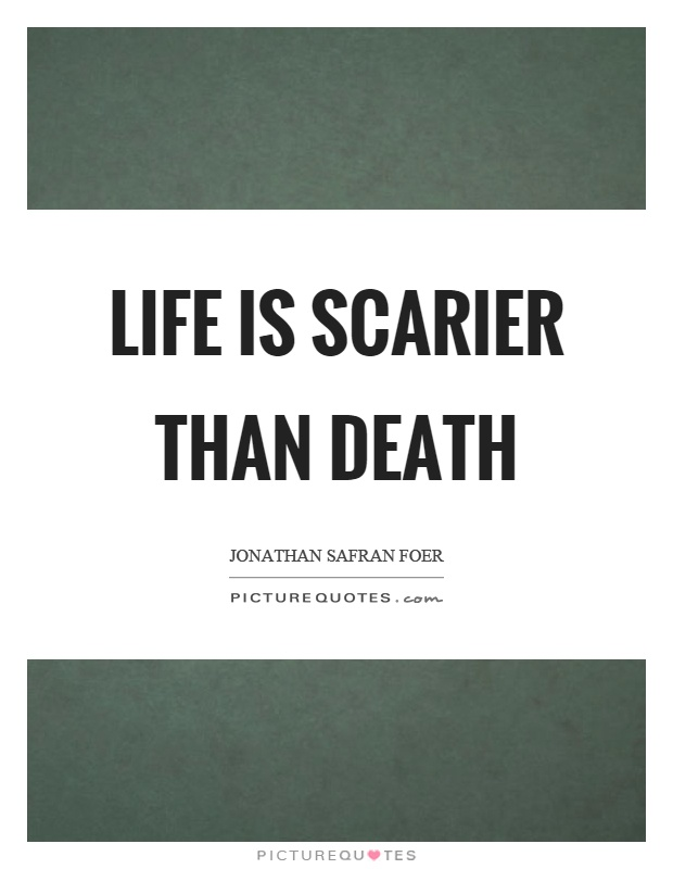 Life is scarier than death Picture Quote #1